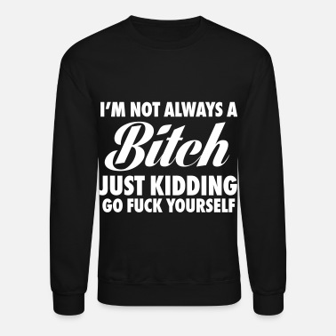 Just I'm Not Always A Bitch Just Kidding - Crewneck Sweatshirt