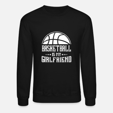 Basketball Basketball my Girlfriend - Crewneck Sweatshirt