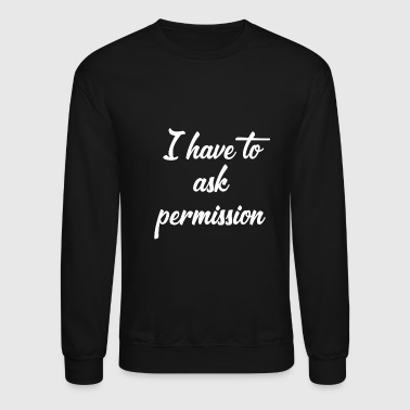 I have to ask permission Sub Slave Submission - Crewneck Sweatshirt