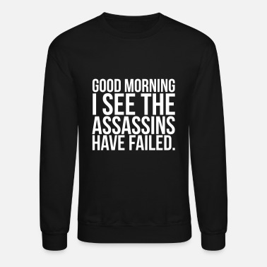 Morning Good morning I see the assassins have failed - Crewneck Sweatshirt