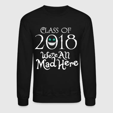 Class 2018. We're All Mad Here. - Crewneck Sweatshirt