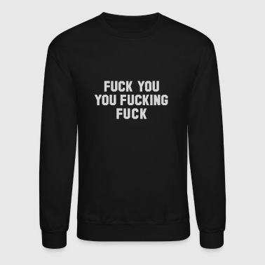 Fuck You You Fucking Rude Offensive - Crewneck Sweatshirt