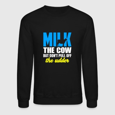 Farming Milk the Cow Don't Pull Off the Udder Cow Lover - Crewneck Sweatshirt