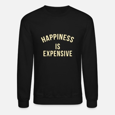 Happiness Happiness is expensive - Crewneck Sweatshirt