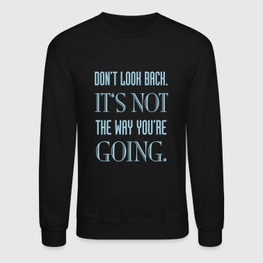 Way Don't look back. It's not the way you're going. - Crewneck Sweatshirt