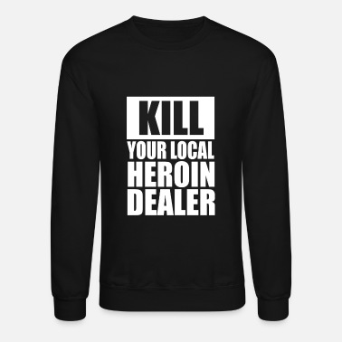 Heroin Kill Your Local Heroin Dealer - Crewneck Sweatshirt