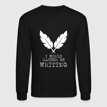 Writing - I Would Rather Be Writing - Crewneck Sweatshirt