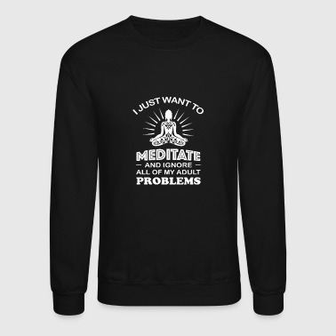 Want to Meditate - Ignore all of my adult proble - Crewneck Sweatshirt