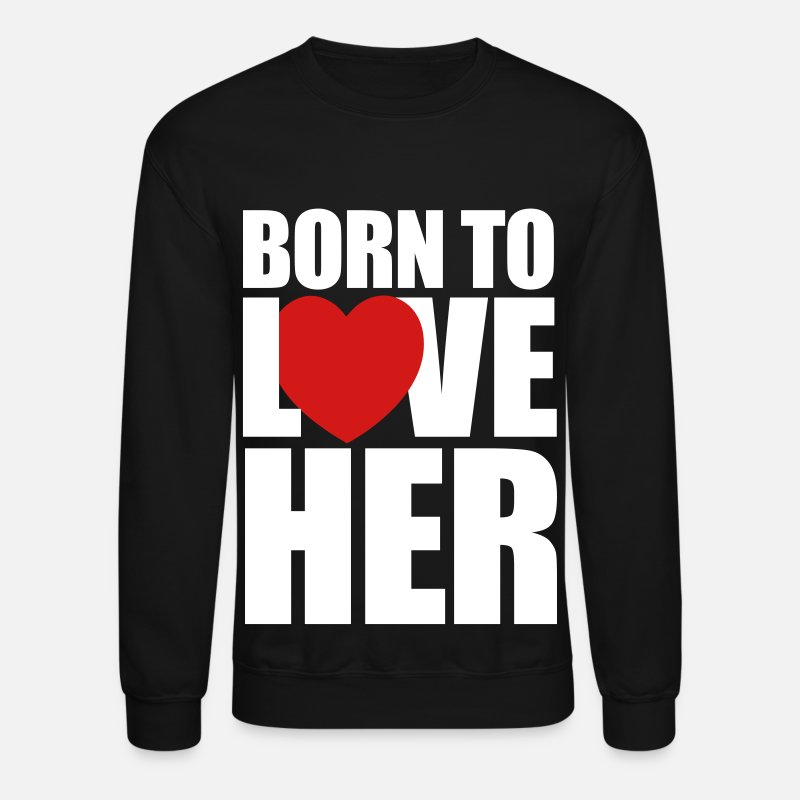 Valentine's Day Hoodies & Sweatshirts - born_to_love_her - Couples Shirts - Unisex Crewneck Sweatshirt black