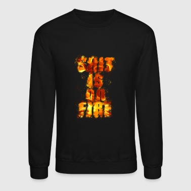 SHIT SHIT SHIT SHIT SHIT SHIT IS ON FIRE GIFT - Crewneck Sweatshirt