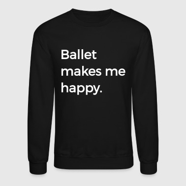 Ballet Makes Me Happy Ballet Dance Ballerina - Crewneck Sweatshirt