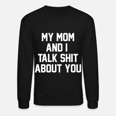 Talk My Mom And I Talk Shit About You - Crewneck Sweatshirt