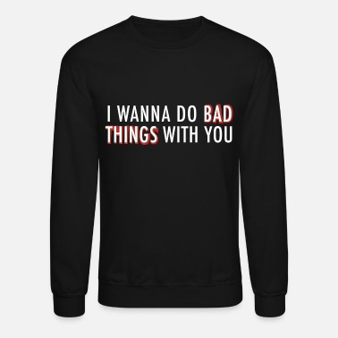 Bad I wanna do bad things - Crewneck Sweatshirt
