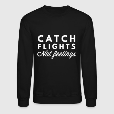 Catch flights not feelings - Crewneck Sweatshirt