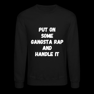 Gangsta rap - Put on some gangsta rap and handle - Crewneck Sweatshirt
