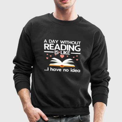 A Day Without Reading Is Like...I have No Idea - Crewneck Sweatshirt