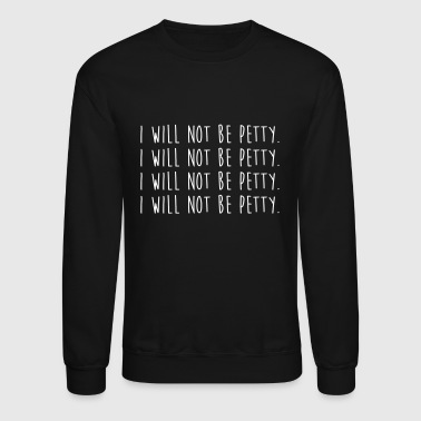 I will not be petty - Crewneck Sweatshirt