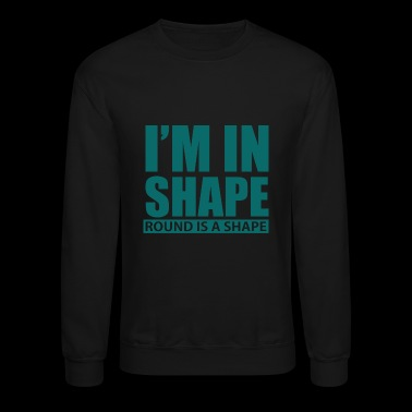 I M IN SHAPE ROUND IS A SHAPE - Crewneck Sweatshirt