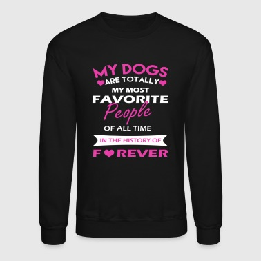 my dogs are totally my most favorite people of all - Crewneck Sweatshirt