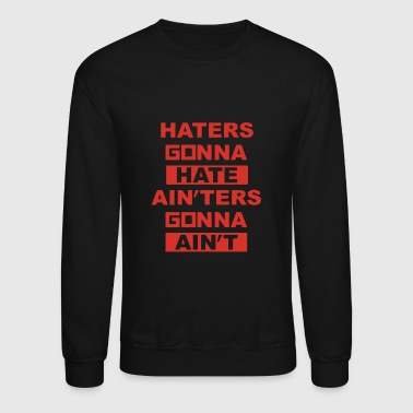 Haters Gonna Hate Ain'ters Gonna Ain't - Crewneck Sweatshirt