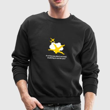 First You Don't Succeed,Skydiving Is Not For You! - Crewneck Sweatshirt
