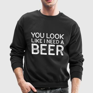You Look Like I Need A Beer Funny Beer T Shirt - Crewneck Sweatshirt