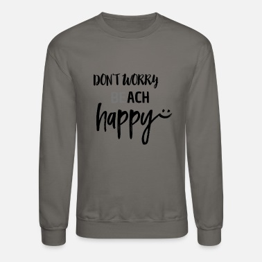 No Worries Don't worry BEach happy - Unisex Crewneck Sweatshirt