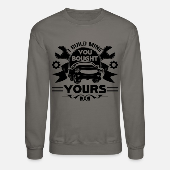 Mechanic Hoodies & Sweatshirts - I Build Mine You Bought Car Mechanic Shirt - Unisex Crewneck Sweatshirt asphalt gray