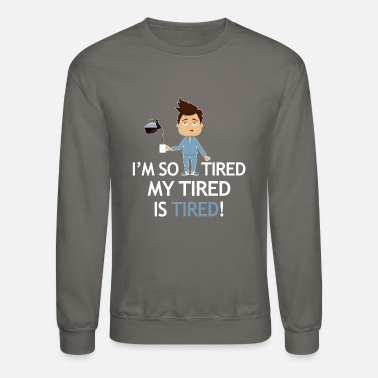 Tired Tired - I'm so tired my tired is tired! - Unisex Crewneck Sweatshirt