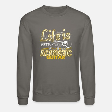 Guitar Life Is Better With Acoustic Guitar Shirt - Unisex Crewneck Sweatshirt