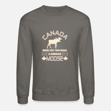 Canada Canada Where Fast Food Means A Running Moose - Unisex Crewneck Sweatshirt