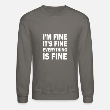 Fine Im Fine Its Fine Everything Is Fine - Unisex Crewneck Sweatshirt