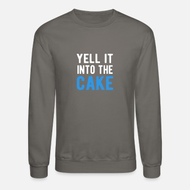 Yell Yell It Into The Cake T-Shirt - Unisex Crewneck Sweatshirt