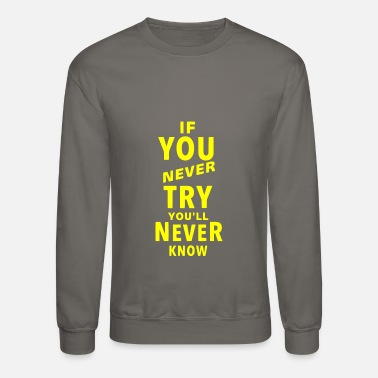 Yellow If you never try you'll never know - Unisex Crewneck Sweatshirt