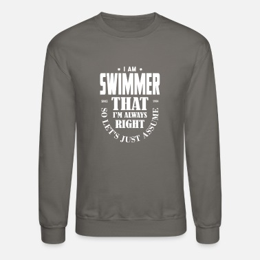 I Am A Swimmer Just Assume I Am Always Right - Funny Swimmer TEE - Unisex Crewneck Sweatshirt