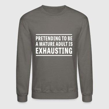 Pretending I m a Mature Adult is Exhausting - Crewneck Sweatshirt