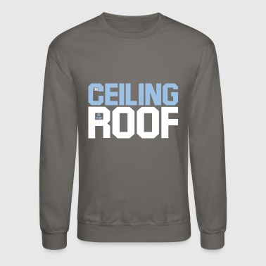 Roof the ceiling is the roof - Crewneck Sweatshirt