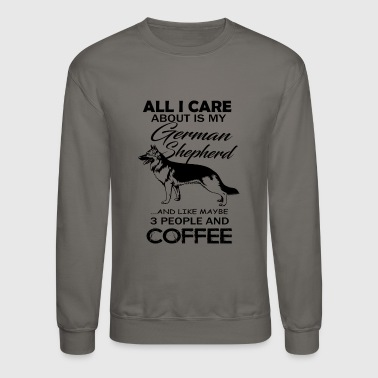 All I Care About Is My German Shepherd Shirt - Crewneck Sweatshirt