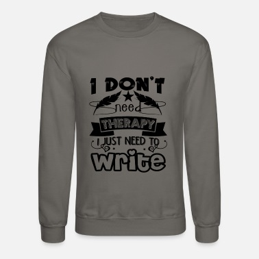 With Writing On Sleeves Therapy I Just Need To Write Shirt - Crewneck Sweatshirt