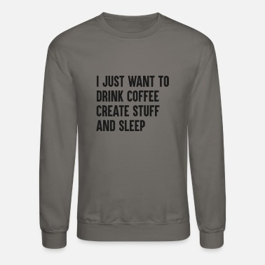 Coffee I just want to drink coffee - Crewneck Sweatshirt