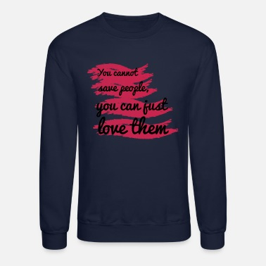 You cannot save people, you can just love them - Crewneck Sweatshirt
