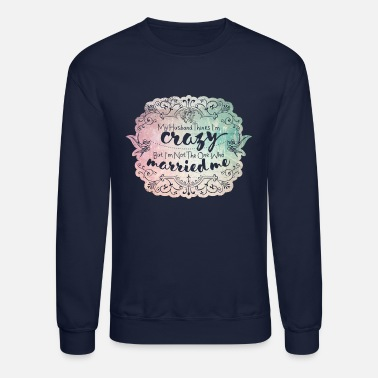 Relationship My Husband Thinks I'm Crazy - Unisex Crewneck Sweatshirt