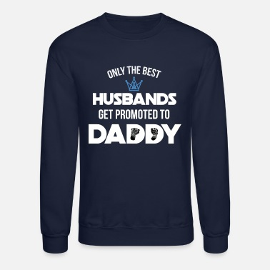 Daddy To Be Only the best husbands get promoted to daddy - Unisex Crewneck Sweatshirt