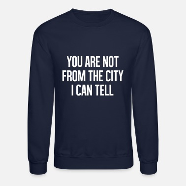 City &amp You are not from the cityI can tell - Unisex Crewneck Sweatshirt