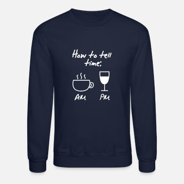 Tell how to tell time coffee caffeine wine gift - Unisex Crewneck Sweatshirt