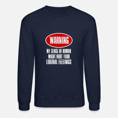 Pee On Liberals Warning: My sense of humor might hurt your liberal - Unisex Crewneck Sweatshirt