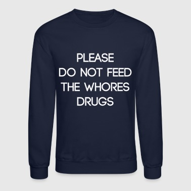 Drugs please do not feed the whores drugs - Crewneck Sweatshirt