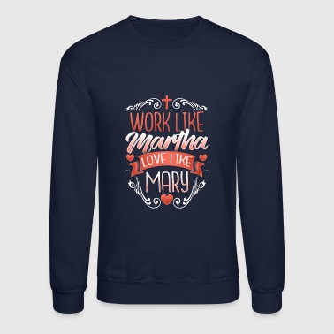 Work Like Martha Love Like Mary Christian Design - Crewneck Sweatshirt