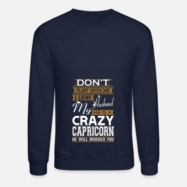 Flirt Dont Flirt With Me Love Husband He Crazy Capricorn - Crewneck Sweatshirt