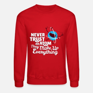 Never Trust An Atom They Make Up Everything - Unisex Crewneck Sweatshirt